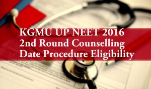 KGMU UP NEET 2016 2nd Round Counselling Date Procedure Eligibility
